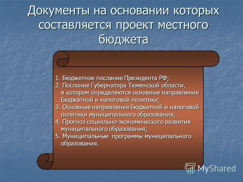 Документы на основании которых составляется проект местного бюджета 1. Бюджетное послание Президента РФ; 2. Послание Губернатора Тюменской области, в котором определяются основные направления в котором определяются основные направления Бюджетной и на
