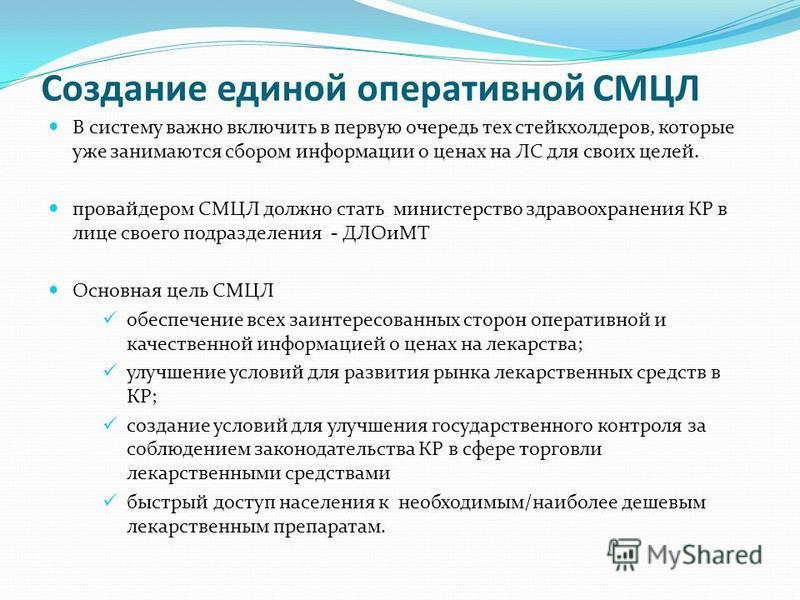 Создание единой оперативной СМЦЛ В систему важно включить в первую очередь тех стейкхолдеров, которые уже занимаются сбором информации о ценах на ЛС для своих целей. провайдером СМЦЛ должно стать министерство здравоохранения КР в лице своего подразде