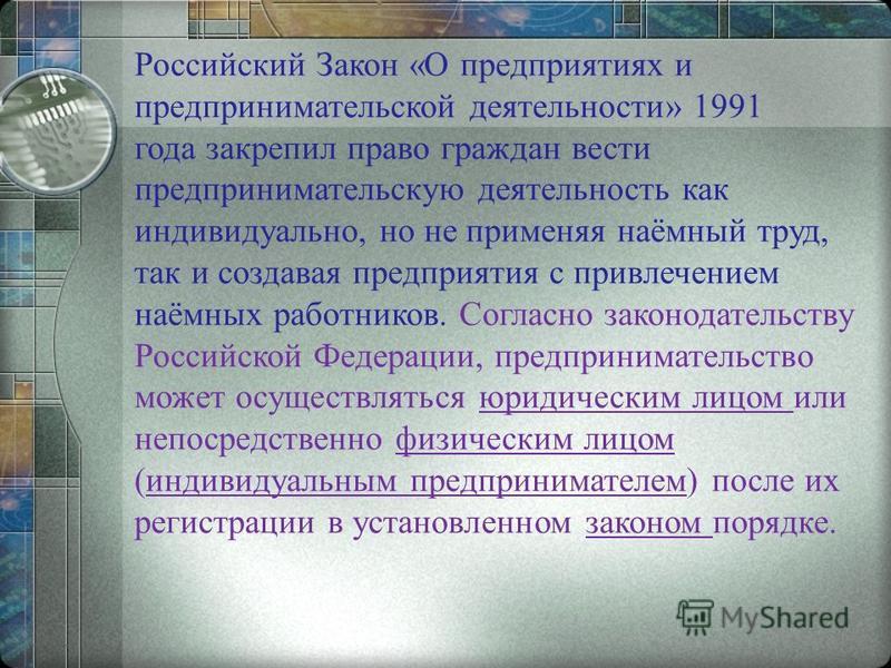 Российский Закон «О предприятиях и предпринимательской деятельности» 1991 года закрепил право граждан вести предпринимательскую деятельность как индивидуально, но не применяя наёмный труд, так и создавая предприятия с привлечением наёмных работников.