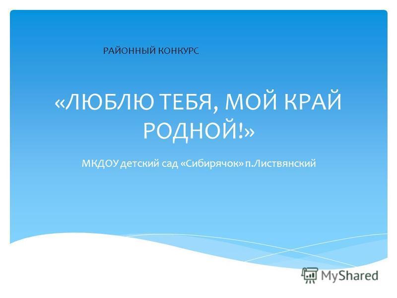 «ЛЮБЛЮ ТЕБЯ, МОЙ КРАЙ РОДНОЙ!» МКДОУ детский сад «Сибирячок» п.Листвянский РАЙОННЫЙ КОНКУРС