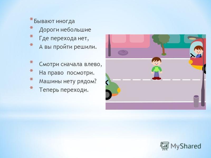 * Бывают иногда * Дороги небольшие * Где перехода нет, * А вы пройти решили. * Смотри сначала влево, * На право посмотри. * Машины нету рядом? * Теперь переходи.