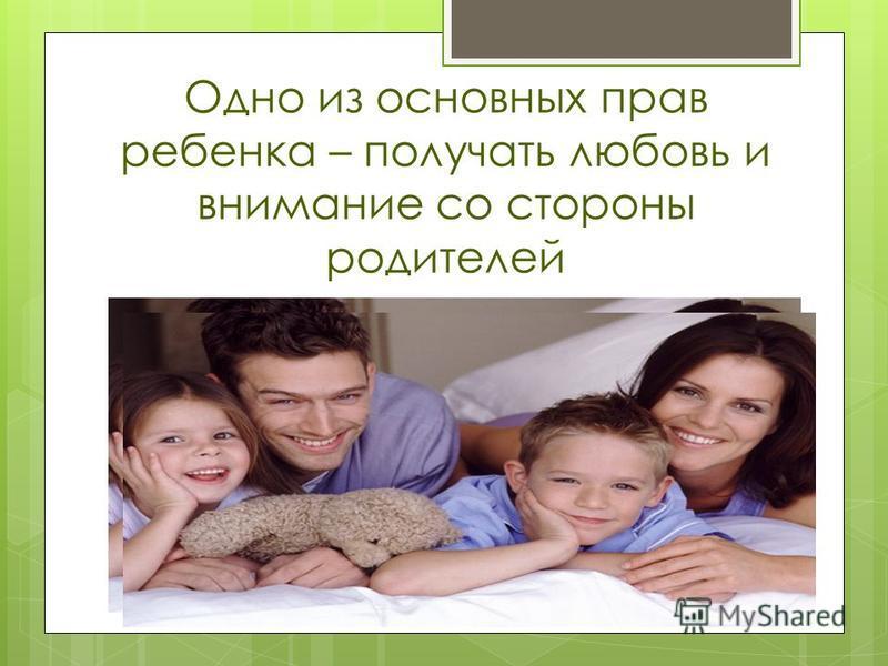 Одно из основных прав ребенка – получать любовь и внимание со стороны родителей