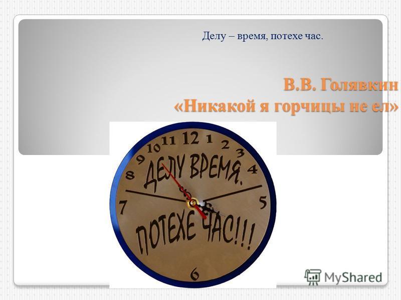 В.В. Голявкин «Никакой я горчицы не ел» Делу – время, потехе час.