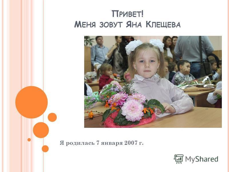 П РИВЕТ ! М ЕНЯ ЗОВУТ Я НА К ЛЕЩЕВА Я родилась 7 января 2007 г.