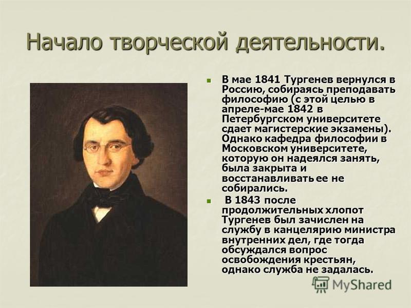 Начало творческой деятельности. В мае 1841 Тургенев вернулся в Россию, собираясь преподавать философию (с этой целью в апреле-мае 1842 в Петербургском университете сдает магистерские экзамены). Однако кафедра философии в Московском университете, кото