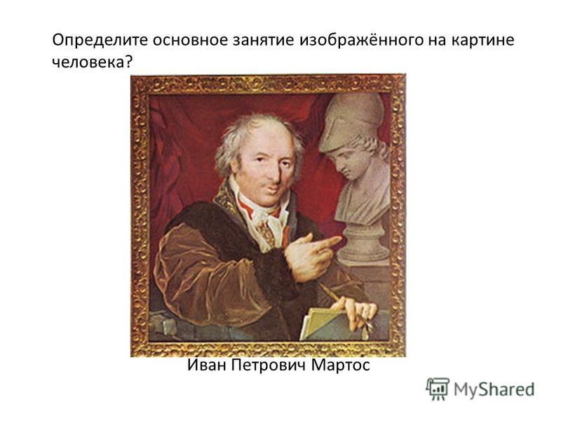 Иван Петрович Мартос Определите основное занятие изображённого на картине человека?