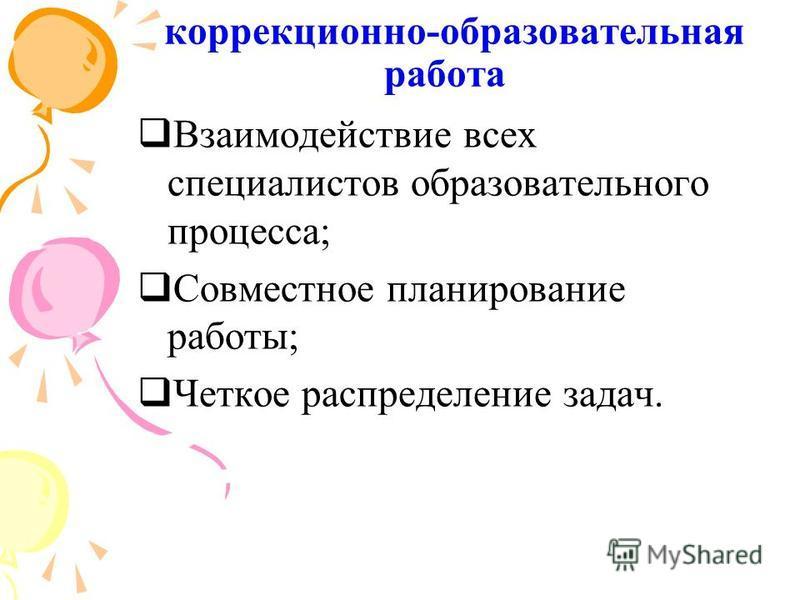 коррекционно-образовательная работа Взаимодействие всех специалистов образовательного процесса; Совместное планирование работы; Четкое распределение задач.