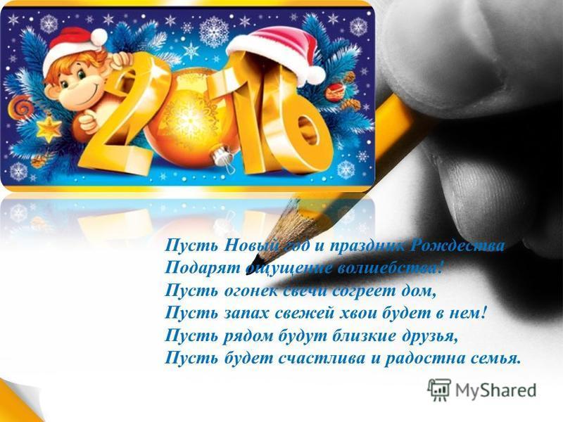 Пусть Новый год и праздник Рождества Подарят ощущение волшебства! Пусть огонек свечи согреет дом, Пусть запах свежей хвои будет в нем! Пусть рядом будут близкие друзья, Пусть будет счастлива и радостна семья.