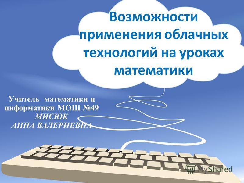 Возможности применения облачных технологий на уроках математики Учитель математики и информатики МОШ 49 МИСЮК АННА ВАЛЕРИЕВНА