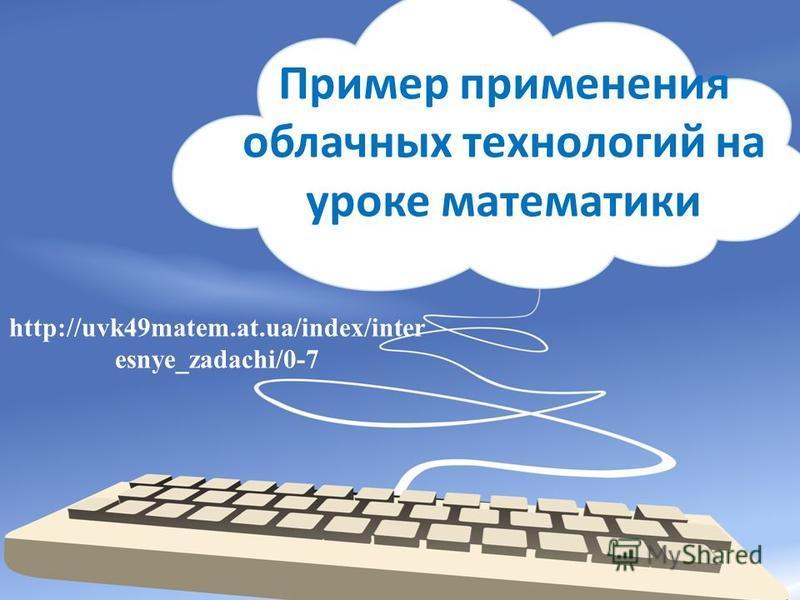 Пример применения облачных технологий на уроке математики http://uvk49matem.at.ua/index/inter esnye_zadachi/0-7