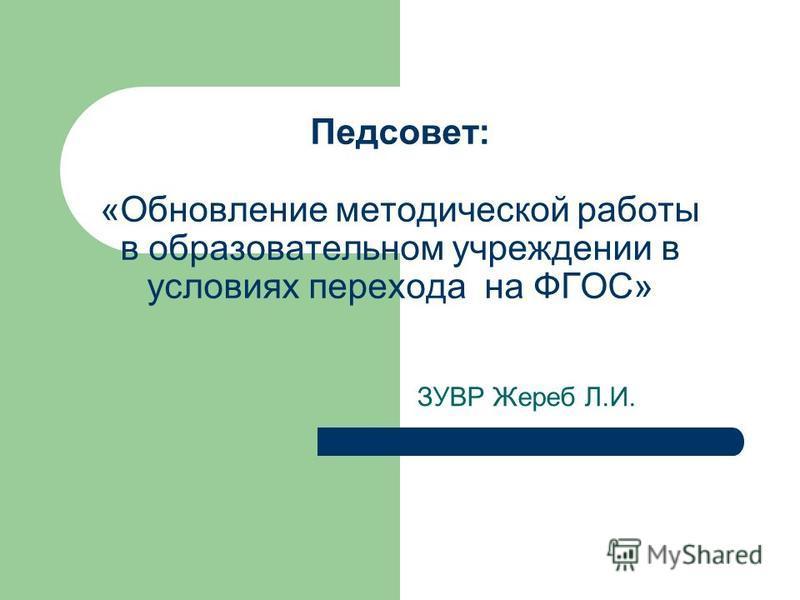 Педсовет: «Обновление методической работы в образовательном учреждении в условиях перехода на ФГОС» ЗУВР Жереб Л.И.