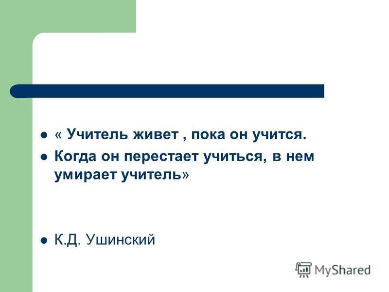 « Учитель живет, пока он учится. Когда он перестает учиться, в нем умирает учитель» К.Д. Ушинский