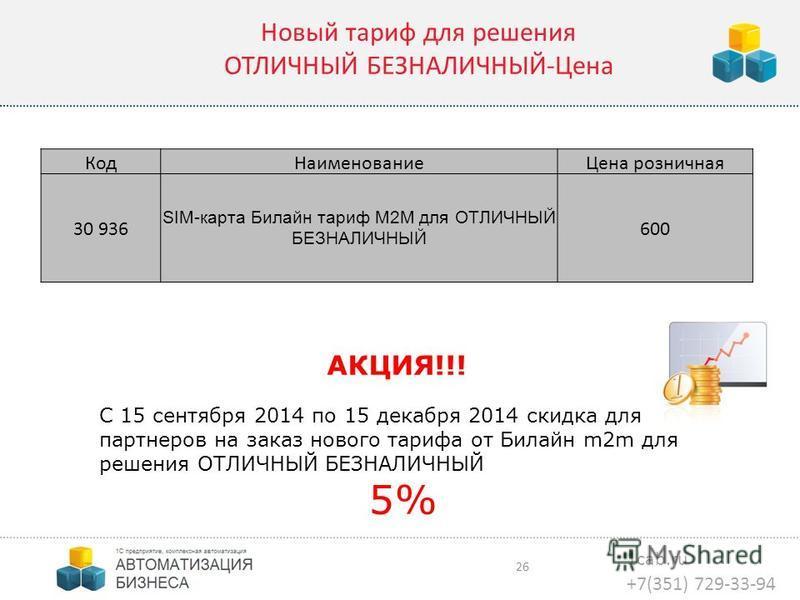 1cab.ru +7(351) 729-33-94 26 Код НаименованиеЦена розничная 30 936 SIM-карта Билайн тариф М2M для ОТЛИЧНЫЙ БЕЗНАЛИЧНЫЙ 600 Новый тариф для решения ОТЛИЧНЫЙ БЕЗНАЛИЧНЫЙ-Цена АКЦИЯ!!! С 15 сентября 2014 по 15 декабря 2014 скидка для партнеров на заказ