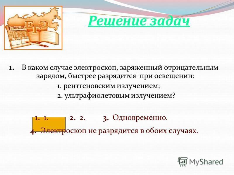 1. В каком случае электроскоп, заряженный отрицательным зарядом, быстрее разрядится при освещении: 1. рентгеновским излучением; 2. ультрафиолетовым излучением? 1. 1. 2. 2. 3. Одновременно. 4. Электроскоп не разрядится в обоих случаях. Решение задач
