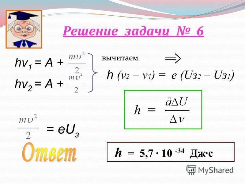 Решение задачи 6 вычитаем hν 1 = А + hν 2 = А + = еU з h (v 2 – v 1 ) = е (Uз 2 – Uз 1 ) h = h = 5,7 · 10 -34 Дж·с