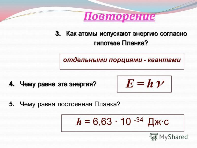 3. Как атомы испускают энергию согласно гипотезе Планка? Повторение отдельными порциями - квантами 4. Чему равна эта энергия? E = h v 5. Чему равна постоянная Планка? h = 6,63 10 -34 Джс
