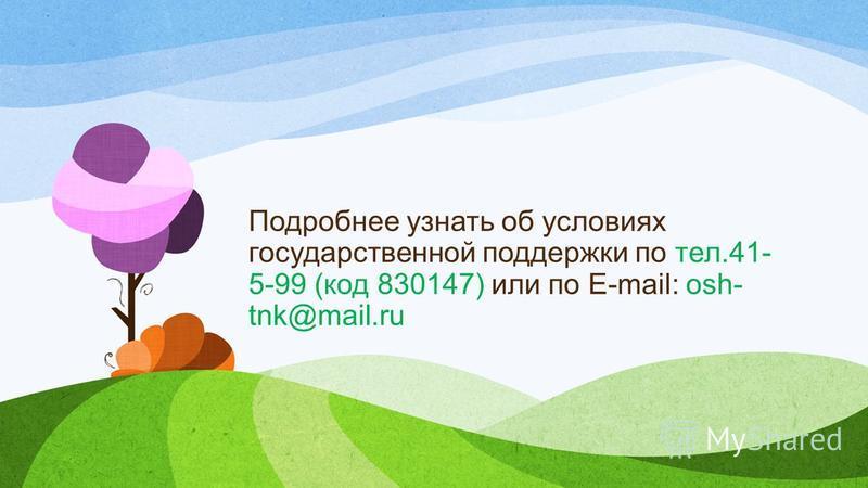 Подробнее узнать об условиях государственной поддержки по тел.41- 5-99 (код 830147) или по E-mail: osh- tnk@mail.ru