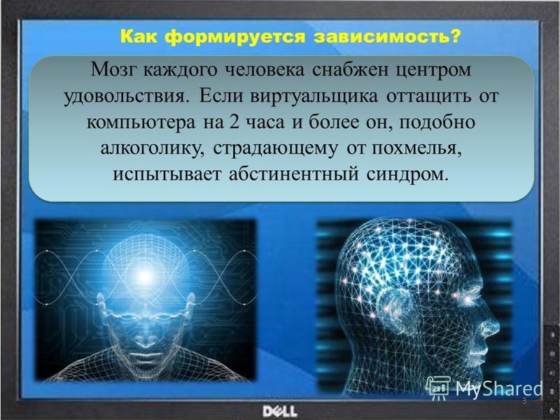 Как формируется зависимость? Мозг каждого человека снабжен центром удовольствия. Если виртуальщика оттащить от компьютера на 2 часа и более он, подобно алкоголику, страдающему от похмелья, испытывает абстинентный синдром. 3