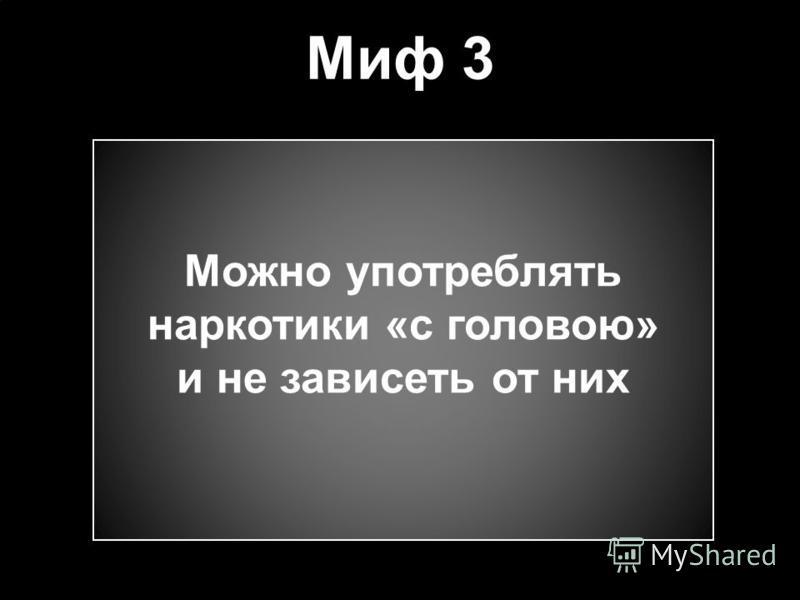 Миф 3 Можно употреблять наркотики «с головою» и не зависеть от них