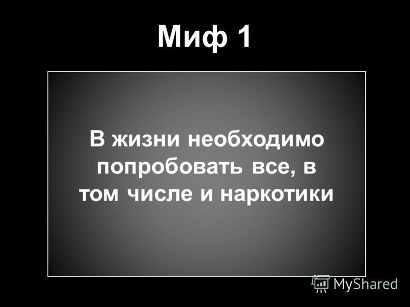 Миф 1 В жизни необходимо попробовать все, в том числе и наркотики