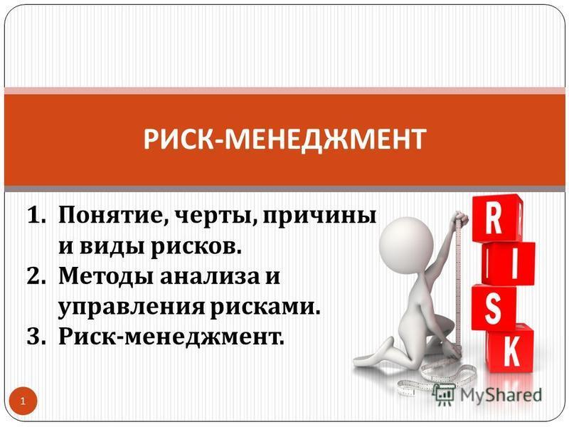РИСК - МЕНЕДЖМЕНТ 1 1.Понятие, черты, причины и виды рисков. 2. Методы анализа и управления рисками. 3. Риск - менеджмент.
