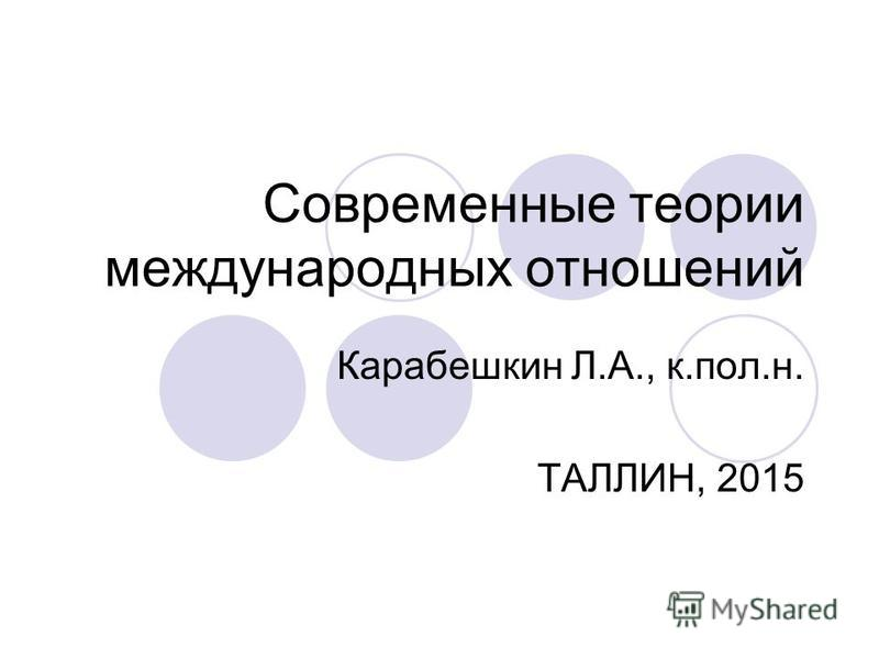 Современные теории международных отношений Карабешкин Л.А., к.пол.н. ТАЛЛИН, 2015