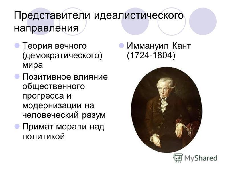 Представители идеалистического направления Теория вечного (демократического) мира Позитивное влияние общественного прогресса и модернизации на человеческий разум Примат морали над политикой Иммануил Кант (1724-1804)