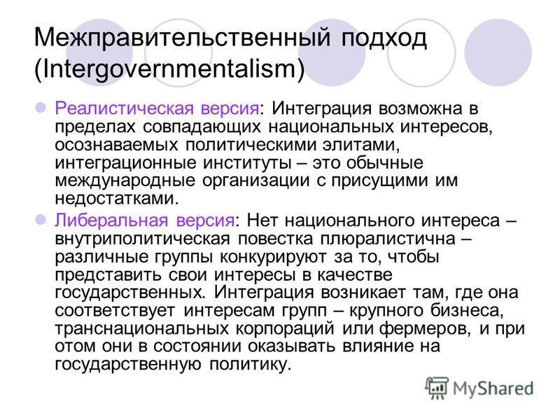 Межправительственный подход (Intergovernmentalism) Реалистическая версия: Интеграция возможна в пределах совпадающих национальных интересов, осознаваемых политическими элитами, интеграционные институты – это обычные международные организации с присущ