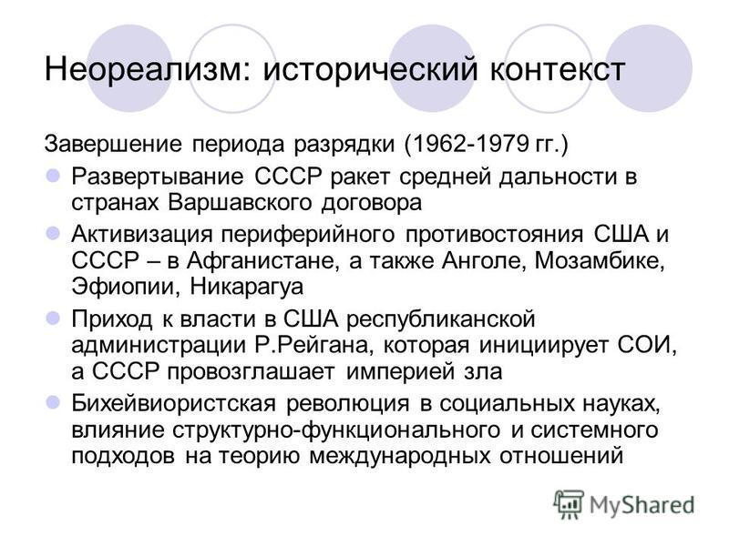 Неореализм: исторический контекст Завершение периода разрядки (1962-1979 гг.) Развертывание СССР ракет средней дальности в странах Варшавского договора Активизация периферийного противостояния США и СССР – в Афганистане, а также Анголе, Мозамбике, Эф