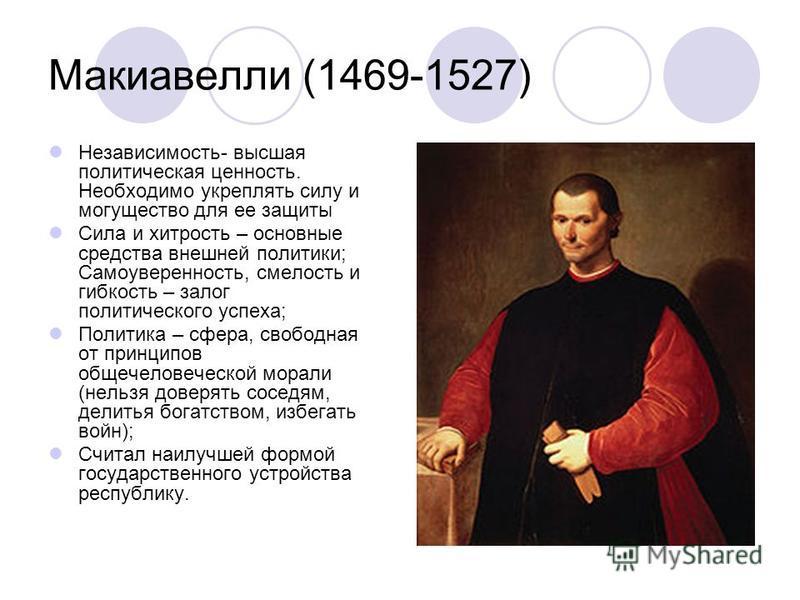 Макиавелли (1469-1527) Независимость- высшая политическая ценность. Необходимо укреплять силу и могущество для ее защиты Сила и хитрость – основные средства внешней политики; Самоуверенность, смелость и гибкость – залог политического успеха; Политика