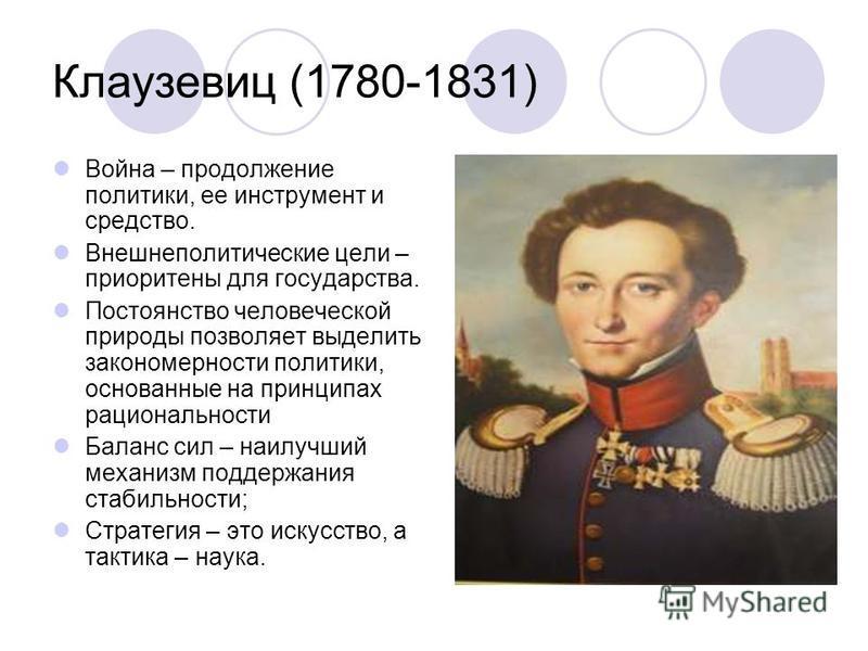 Клаузевиц (1780-1831) Война – продолжение политики, ее инструмент и средство. Внешнеполитические цели – приоритеты для государства. Постоянство человеческой природы позволяет выделить закономерности политики, основанные на принципах рациональности Ба