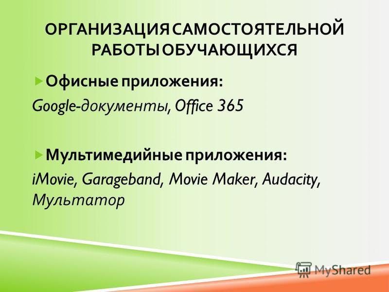 ОРГАНИЗАЦИЯ САМОСТОЯТЕЛЬНОЙ РАБОТЫ ОБУЧАЮЩИХСЯ Офисные приложения : Google- документы, Office 365 Мультимедийные приложения : iMovie, Garageband, Movie Maker, Audacity, Мультатор