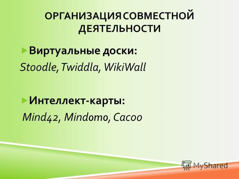 ОРГАНИЗАЦИЯ СОВМЕСТНОЙ ДЕЯТЕЛЬНОСТИ Виртуальные доски : Stoodle, Twiddla, WikiWall Интеллект - карты : Mind42, Mindomo, Cacoo