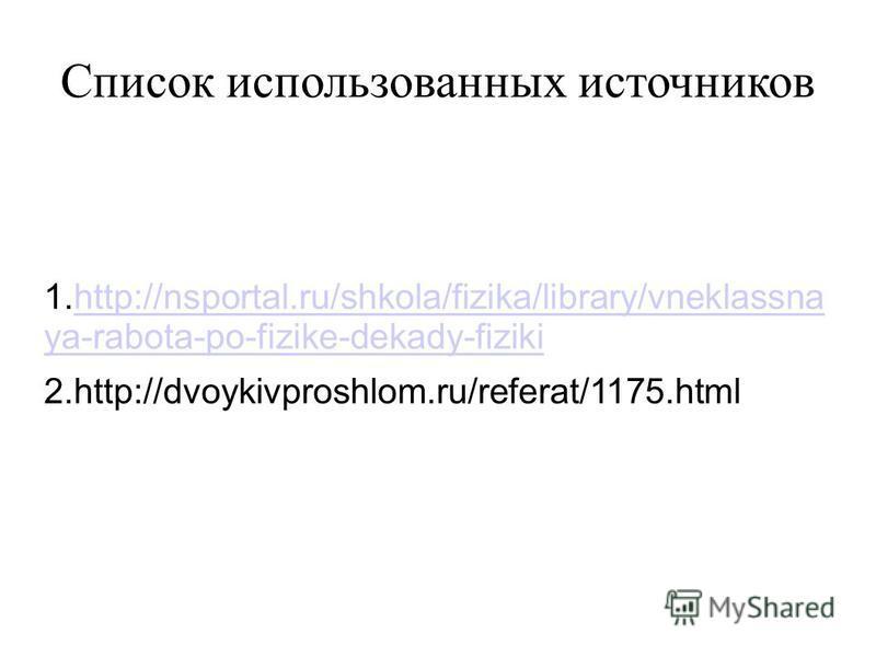 Список использованных источников 1.http://nsportal.ru/shkola/fizika/library/vneklassna ya-rabota-po-fizike-dekady-fizikihttp://nsportal.ru/shkola/fizika/library/vneklassna ya-rabota-po-fizike-dekady-fiziki 2.http://dvoykivproshlom.ru/referat/1175.htm