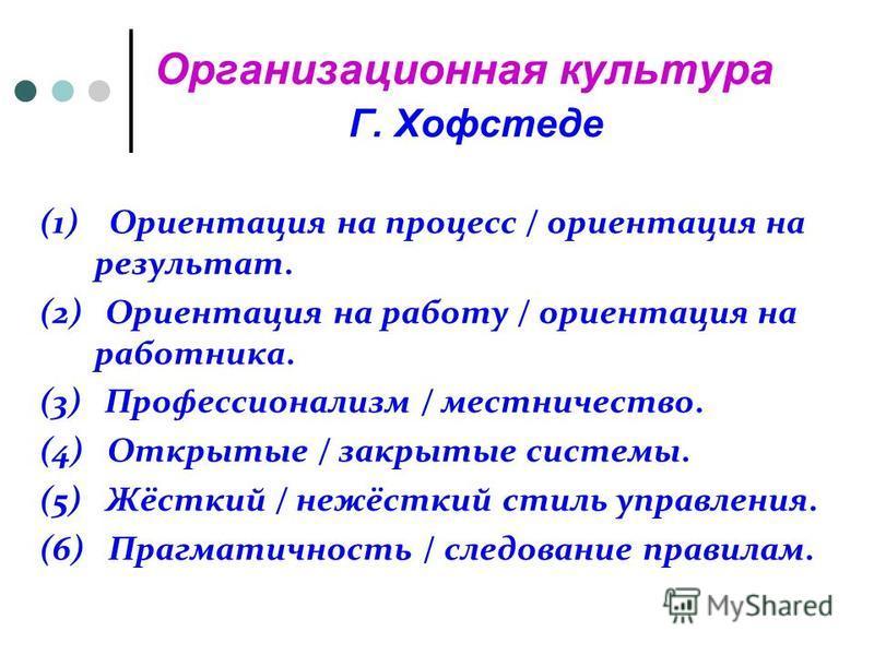 Организационная культура Г. Хофстеде (1) Ориентация на процесс / ориентация на результат. (2) Ориентация на работу / ориентация на работника. (3) Профессионализм / местничество. (4) Открытые / закрытые системы. (5) Жёсткий / нежёсткий стиль управлени