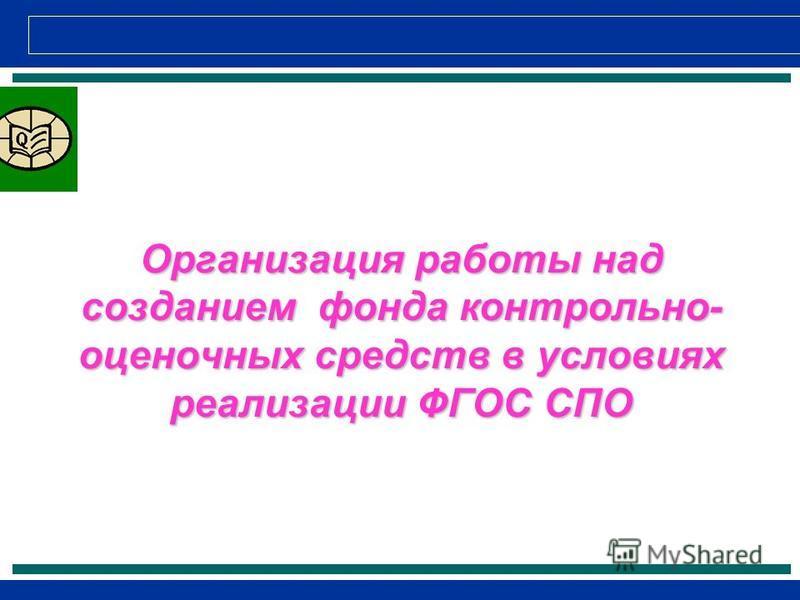 Организация работы над созданием фонда контрольно- оценочных средств в условиях реализации ФГОС СПО