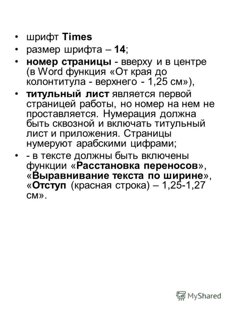 шрифт Times размер шрифта – 14; номер страницы - вверху и в центре (в Word функция «От края до колонтитула - верхнего - 1,25 см»), титульный лист является первой страницей работы, но номер на нем не проставляется. Нумерация должна быть сквозной и вкл
