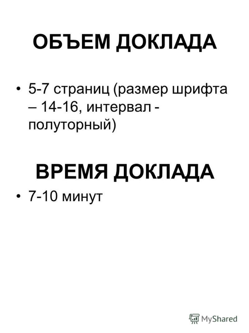 ОБЪЕМ ДОКЛАДА 5-7 страниц (размер шрифта – 14-16, интервал - полуторный) ВРЕМЯ ДОКЛАДА 7-10 минут