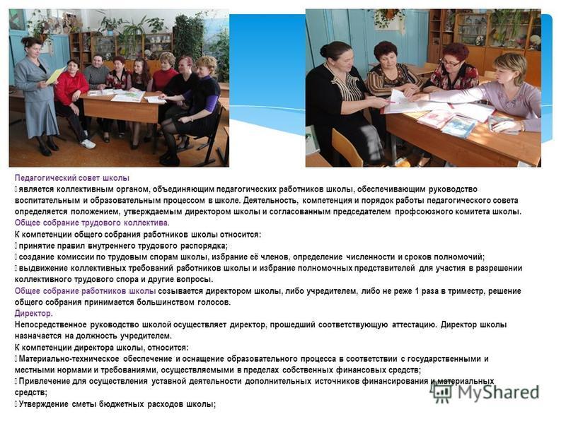 Педагогический совет школы является коллективным органом, объединяющим педагогических работников школы, обеспечивающим руководство воспитательным и образовательным процессом в школе. Деятельность, компетенция и порядок работы педагогического совета о