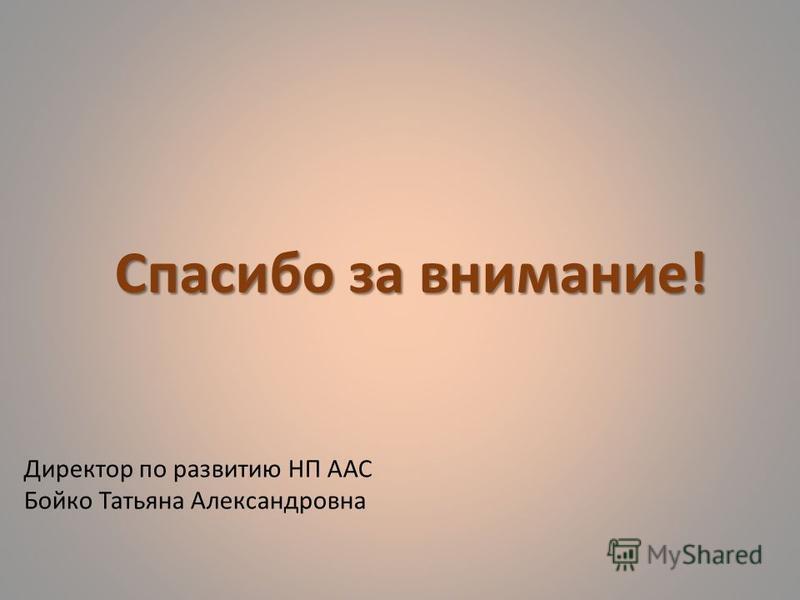 Директор по развитию НП ААС Бойко Татьяна Александровна Спасибо за внимание!