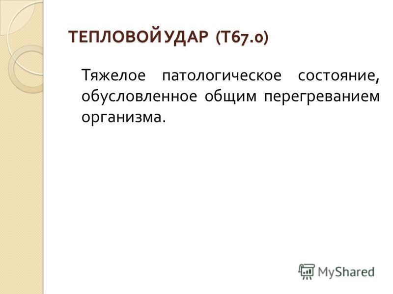 ТЕПЛОВОЙ УДАР ( Т 67.0) ТЕПЛОВОЙ УДАР ( Т 67.0) Тяжелое патологическое состояние, обусловленное общим перегреванием организма.
