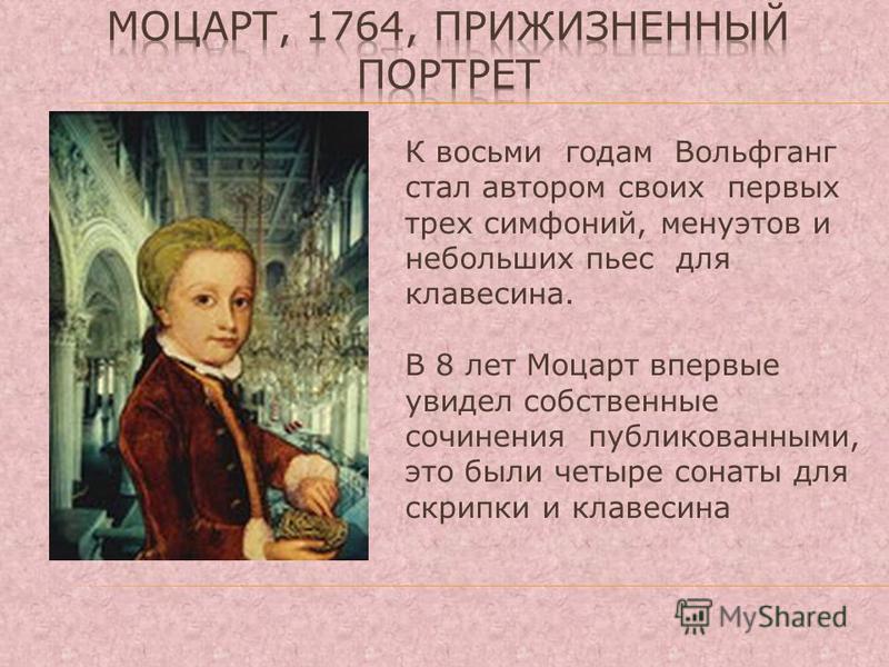 К восьми годам Вольфганг стал автором своих первых трех симфоний, менуэтов и небольших пьес для клавесина. В 8 лет Моцарт впервые увидел собственные сочинения публикованными, это были четыре сонаты для скрипки и клавесина