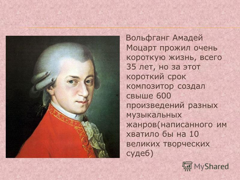 Вольфганг Амадей Моцарт прожил очень короткую жизнь, всего 35 лет, но за этот короткий срок композитор создал свыше 600 произведений разных музыкальных жанров(написанного им хватило бы на 10 великих творческих судеб)