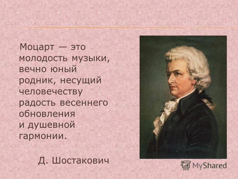 Моцарт это молодость музыки, вечно юный родник, несущий человечеству радость весеннего обновления и душевной гармонии. Д. Шостакович