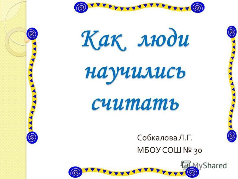Как люди научились считать Собкалова Л. Г. МБОУ СОШ 30