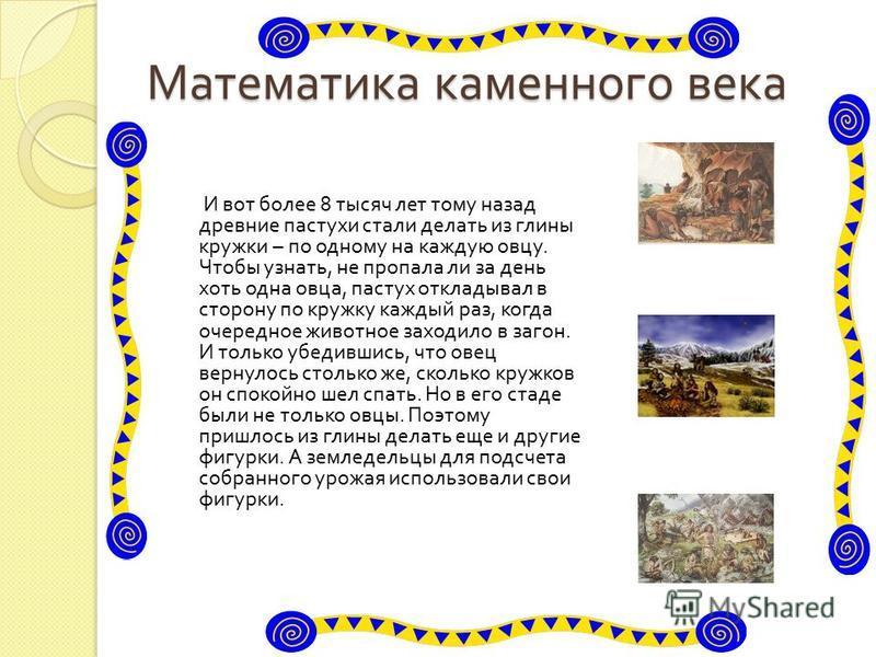 Математика каменного века И вот более 8 тысяч лет тому назад древние пастухи стали делать из глины кружки – по одному на каждую овцу. Чтобы узнать, не пропала ли за день хоть одна овца, пастух откладывал в сторону по кружку каждый раз, когда очередно
