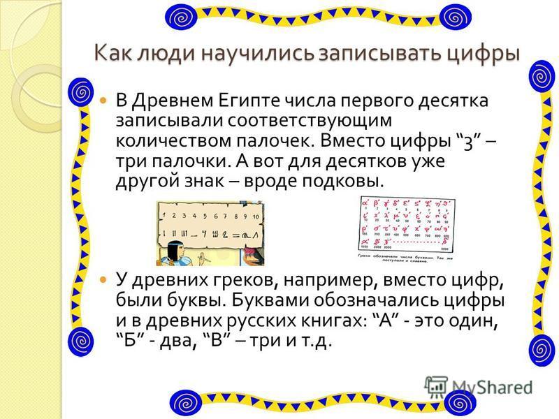 Как люди научились записывать цифры В Древнем Египте числа первого десятка записывали соответствующим количеством палочек. Вместо цифры 3 – три палочки. А вот для десятков уже другой знак – вроде подковы. У древних греков, например, вместо цифр, были