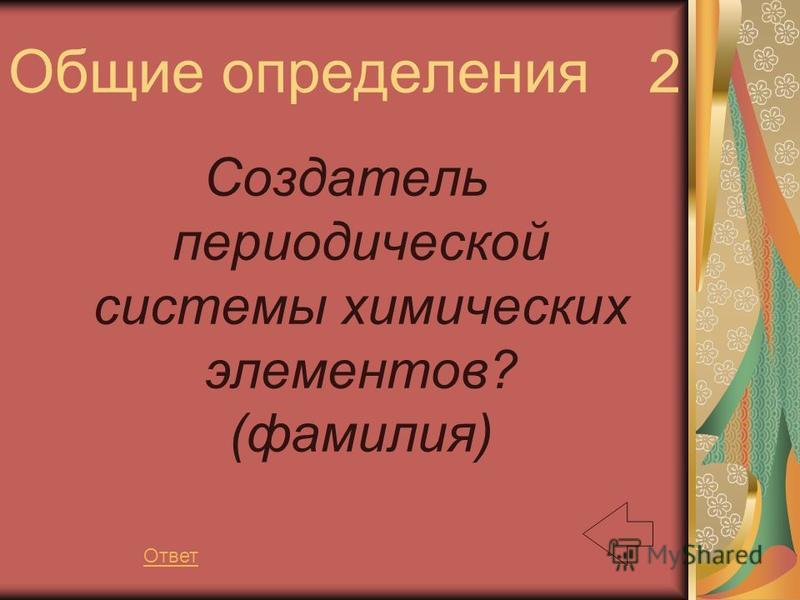 Общие определения 2 Создатель периодической системы химических элементов? (фамилия) Ответ