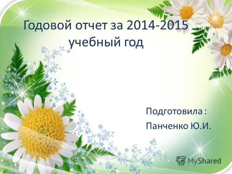 Годовой отчет за 2014-2015 учебный год Подготовила : Панченко Ю.И.