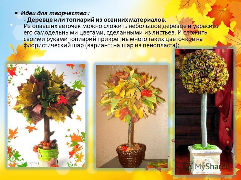 Идеи для творчества : - Деревце или топиарий из осенних материалов. Из опавших веточек можно сложить небольшое деревце и украсить его самодельными цветами, сделанными из листьев. И сложить своими руками топиарий прикрепив много таких цветочков на фло